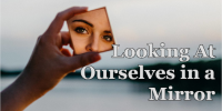 Looking at Ourselves in a Mirror