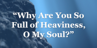 Why Are You So Full of Heaviness, O My Soul?